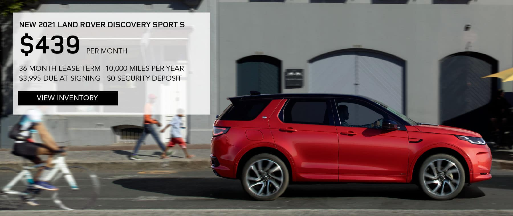 NEW 2021 LAND ROVER DISCOVERY SPORT S. $439 PER MONTH. 36 MONTH LEASE TERM. $3,995 CASH DUE AT SIGNING. $0 SECURITY DEPOSIT. 10,000 MILES PER YEAR. EXCLUDES RETAILER FEES, TAXES, TITLE AND REGISTRATION FEES, PROCESSING FEE AND ANY EMISSION TESTING CHARGE. ENDS 8/2/2021. VIEW INVENTORY. RED LAND ROVER DISCOVERY SPORT DRIVING THROUGH CITY.