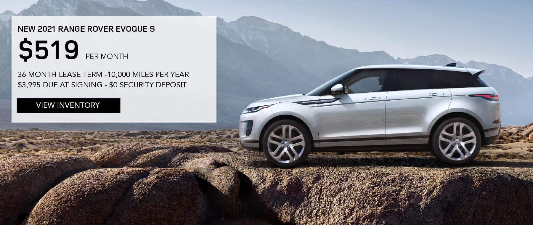 NEW 2021 RANGE ROVER EVOQUE S. $519 PER MONTH. 36 MONTH LEASE TERM. $3,995 CASH DUE AT SIGNING. $0 SECURITY DEPOSIT. 10,000 MILES PER YEAR. EXCLUDES RETAILER FEES, TAXES, TITLE AND REGISTRATION FEES, PROCESSING FEE AND ANY EMISSION TESTING CHARGE. OFFER ENDS 8/2/2021. VIEW INVENTORY. SILVER RANGE ROVER EVOQUE PARKED IN MOUNTAINS.