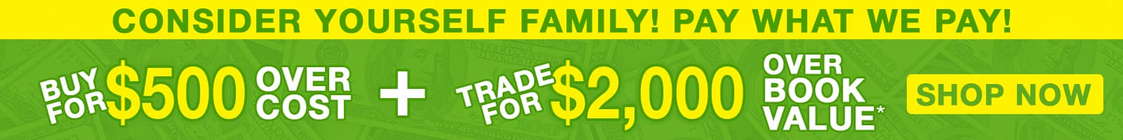 Friends & Family Pricing! $500 Over Cost, Plus $2000 Over Book Value for Trade In